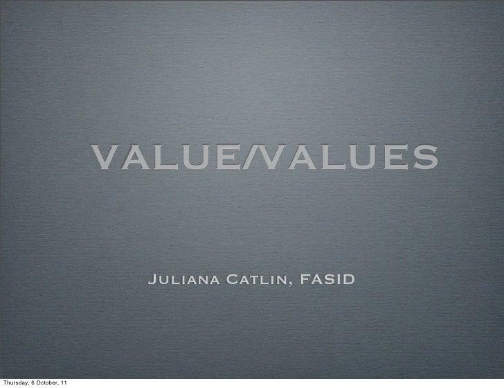 VALUE/VALUES                           Juliana Catlin, FASIDThursday, 6 October, 11