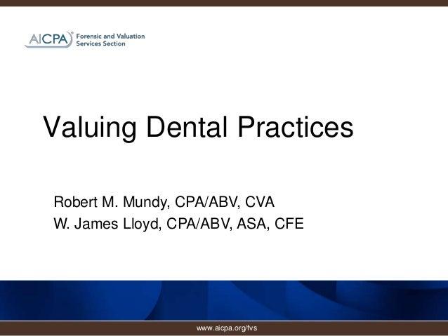 Valuing Dental Practices Robert M. Mundy, CPA/ABV, CVA W. James Lloyd, CPA/ABV, ASA, CFE www.aicpa.org/fvs