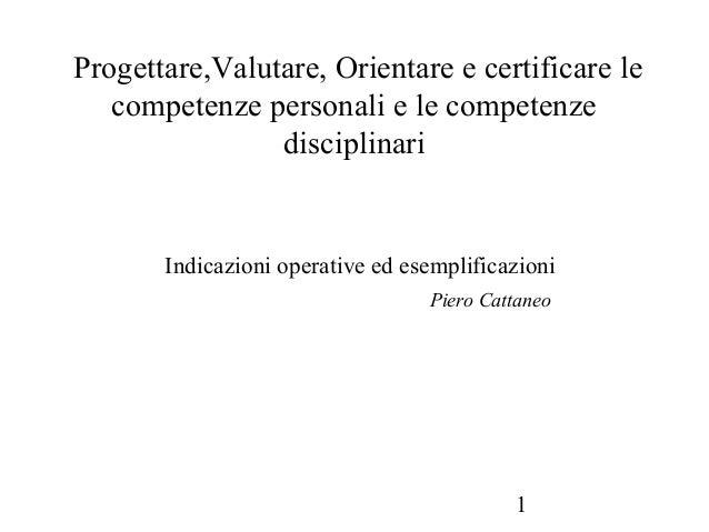 1 Progettare,Valutare, Orientare e certificare le competenze personali e le competenze disciplinari Indicazioni operative ...
