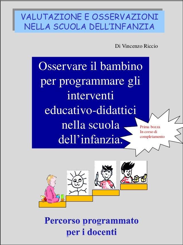 VALUTAZIONE E OSSERVAZIONI NELLA SCUOLA DELL'INFANZIA Di Vincenzo Riccio Osservare il bambino per programmare gli interven...