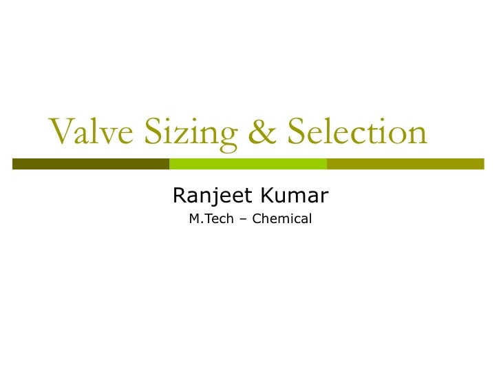Valve Sizing & Selection Ranjeet Kumar M.Tech – Chemical