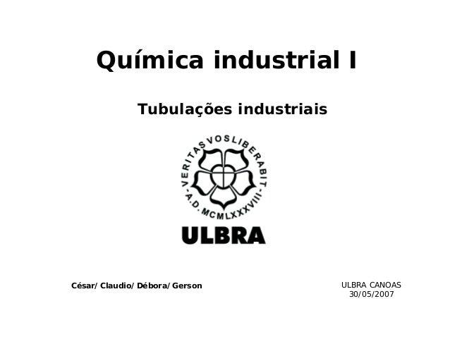 Química industrial I Tubulações industriais ULBRA CANOAS 30/05/2007 César/Claudio/Débora/Gerson