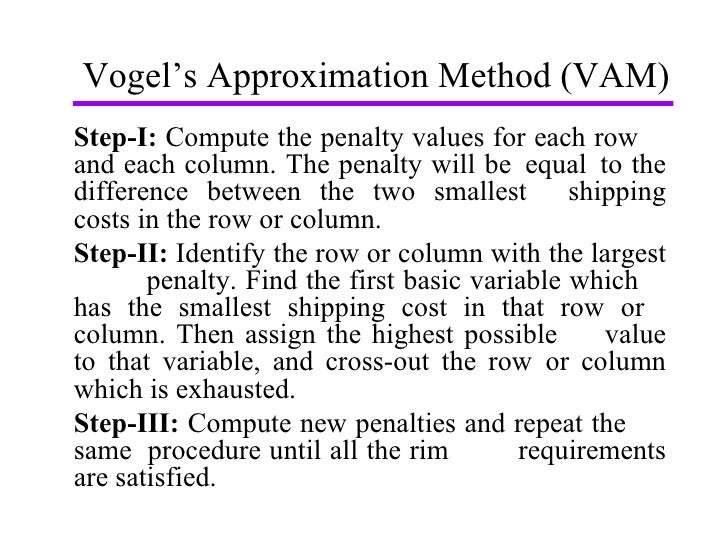 Vogel's Approximation Method (VAM) Step-I:  Compute the penalty values for each row  and each column. The penalty will be ...