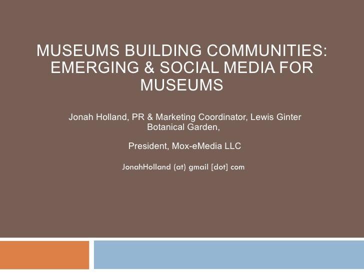 MUSEUMS BUILDING COMMUNITIES: EMERGING & SOCIAL MEDIA FOR MUSEUMS Jonah Holland, PR & Marketing Coordinator, Lewis Ginter ...