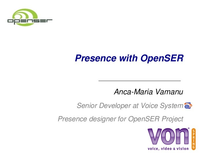 Presence with OpenSER                    Anca­Maria Vamanu       Senior Developer at Voice System  Presence designer for O...