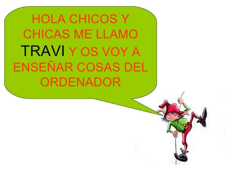HOLA CHICOS Y CHICAS ME LLAMO  TRAVI  Y OS VOY A ENSEÑAR COSAS DEL ORDENADOR