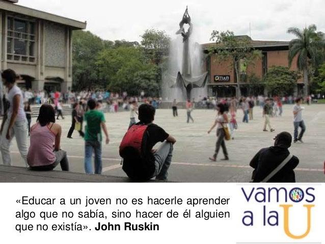 «Educar a un joven no es hacerle aprender algo que no sabía, sino hacer de él alguien que no existía». John Ruskin