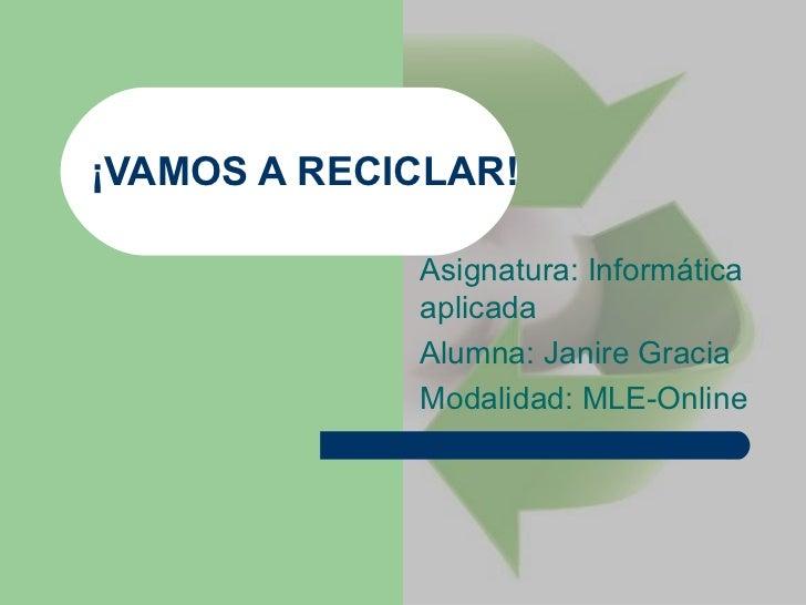 ¡VAMOS A RECICLAR! Asignatura: Informática aplicada Alumna: Janire Gracia Modalidad: MLE-Online