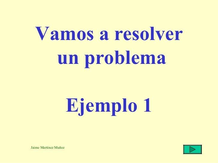 Vamos a resolver  un problema Ejemplo 1 Jaime Martínez Muñoz