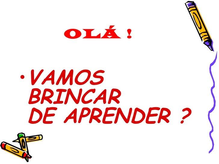 OLÁ ! <ul><li>VAMOS BRINCAR  DE APRENDER ? </li></ul>