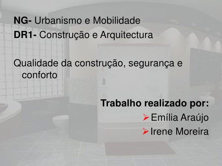 NG- Urbanismo e Mobilidade<br />DR1- Construção e Arquitectura<br />Qualidade da construção, segurança e conforto<br />Tra...