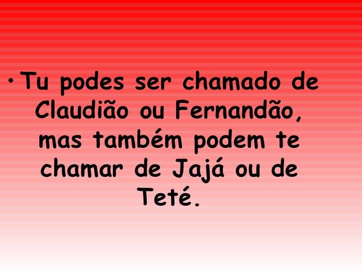<ul><li>Tu podes ser chamado de Claudião ou Fernandão, mas também podem te chamar de Jajá ou de Teté. </li></ul>