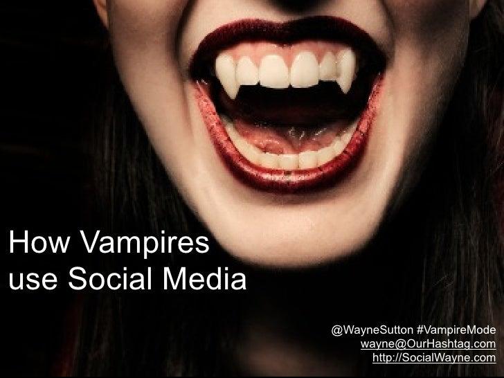 How Vampires use Social Media                    @WayneSutton #VampireMode                       wayne@OurHashtag.com     ...