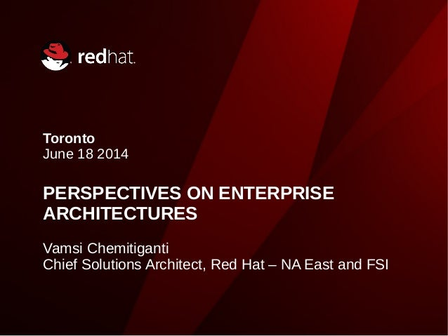 Toronto June 18 2014 PERSPECTIVES ON ENTERPRISE ARCHITECTURES Vamsi Chemitiganti Chief Solutions Architect, Red Hat – NA E...