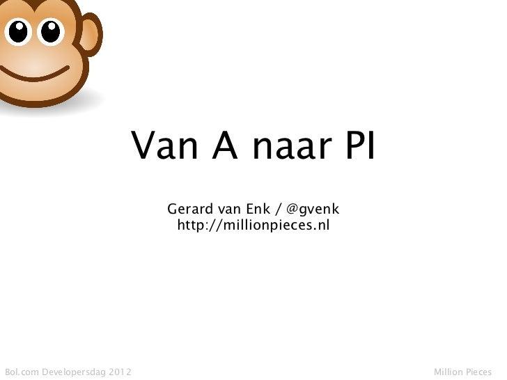 Van A naar PI                             Gerard van Enk / @gvenk                              http://millionpieces.nlBol....