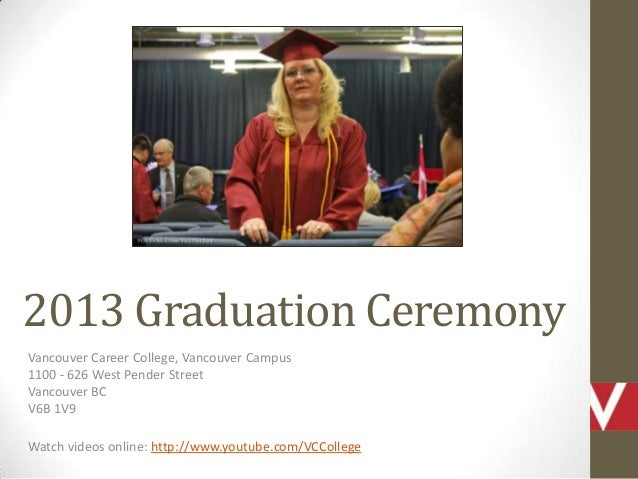 2013 Graduation Ceremony Vancouver Career College, Vancouver Campus 1100 - 626 West Pender Street Vancouver BC V6B 1V9 Wat...