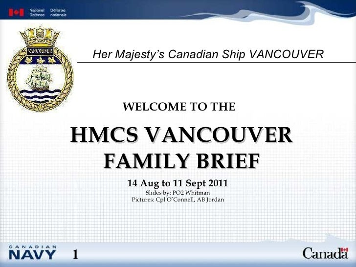 HMCS VANCOUVER FAMILY BRIEF WELCOME TO THE   14 Aug to 11 Sept 2011 Slides by: PO2 Whitman Pictures: Cpl O'Connell, AB Jor...