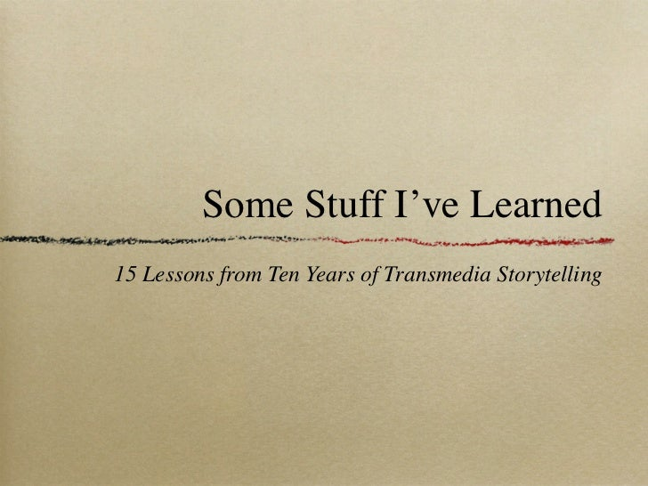 Some Stuff I've Learned15 Lessons from Ten Years of Transmedia Storytelling