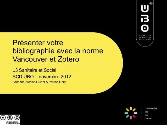 Présenter votrebibliographie avec la normeVancouver et ZoteroL3 Sanitaire et SocialSCD UBO – novembre 2012Sandrine Nicolas...