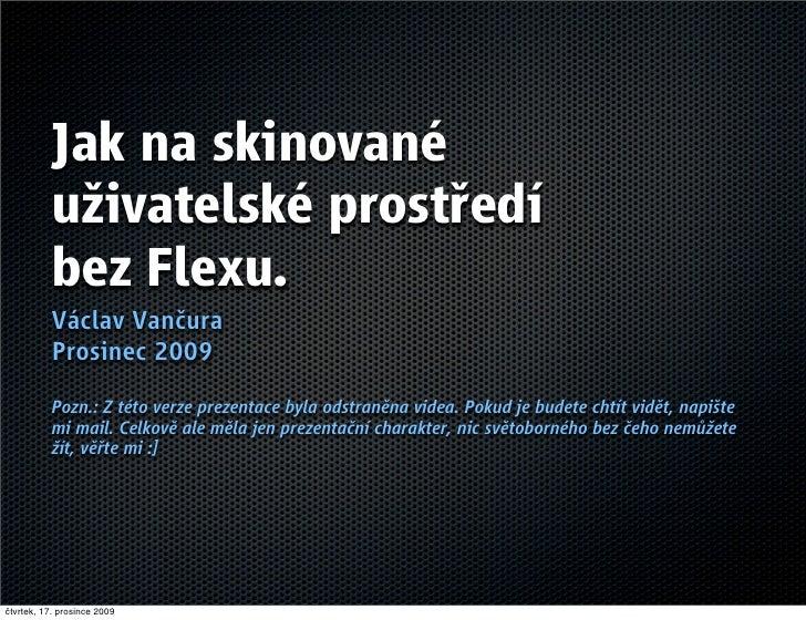 Jak na skinované            uživatelské prostředí            bez Flexu.            Václav Vančura            Prosinec 2009...