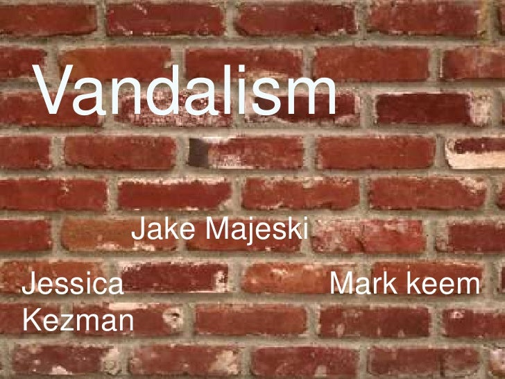 Vandalism<br />Jake Majeski<br />Jessica Kezman<br />Mark keem<br />