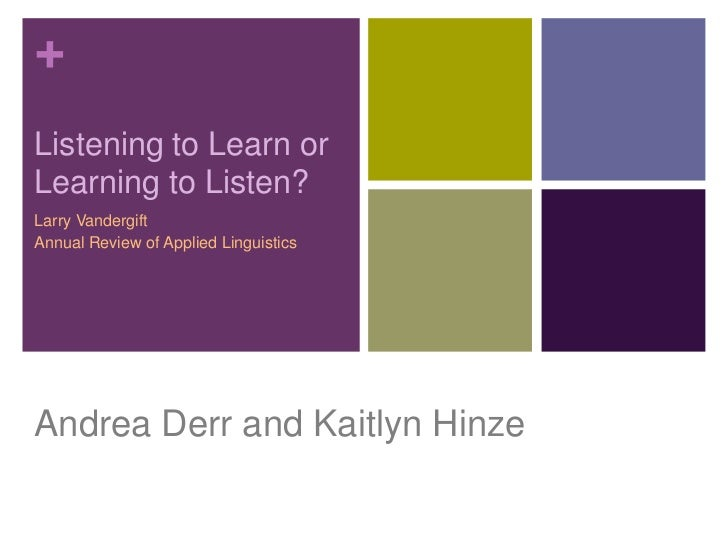 +Listening to Learn orLearning to Listen?Larry VandergiftAnnual Review of Applied LinguisticsAndrea Derr and Kaitlyn Hinze