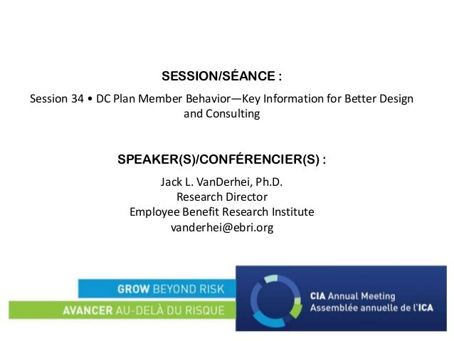SESSION/SÉANCE : Session 34 • DC Plan Member Behavior—Key Information for Better Design and Consulting SPEAKER(S)/CONFÉREN...