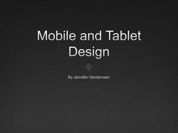 Mobile and Tablet Design<br />By Jennifer Vanderveen<br />