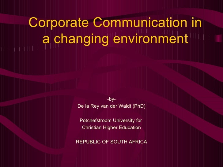 Corporate Communication in a changing environment -by- De la Rey van der Waldt (PhD) Potchefstroom University for  Christi...