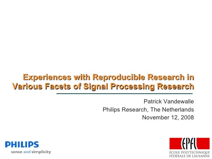 Experiences with Reproducible Research in Various Facets of Signal Processing Research Patrick Vandewalle Philips Research...