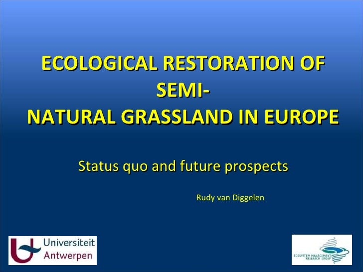 ECOLOGICAL RESTORATION OF SEMI- NATURAL GRASSLAND IN EUROPE Status quo and future prospects Rudy van Diggelen