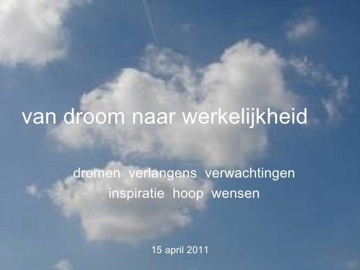 van droom naar werkelijkheid     dromen verlangens verwachtingen         inspiratie hoop wensen               15 april 2011