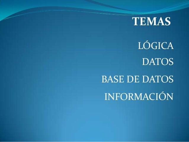 TEMAS LÓGICA DATOS BASE DE DATOS INFORMACIÓN