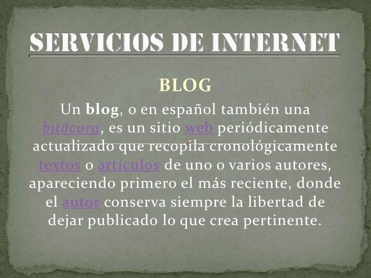 BLOG      Un blog, o en español también una   bitácora, es un sitio web periódicamente actualizado que recopila cronológic...