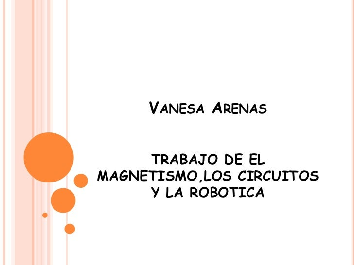 VANESA ARENAS     TRABAJO DE ELMAGNETISMO,LOS CIRCUITOS     Y LA ROBOTICA