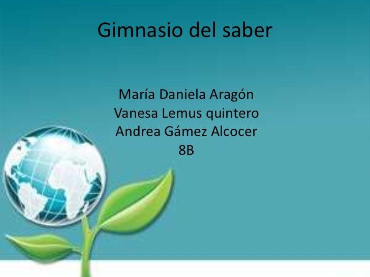 Gimnasio del saber<br />María Daniela Aragón<br />Vanesa Lemus quintero<br />Andrea Gámez Alcocer<br />8B<br />