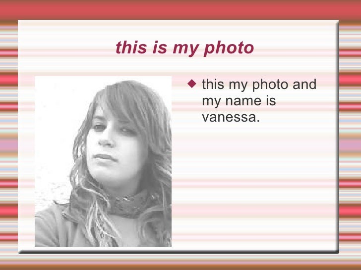 this is my photo <ul><li>this my photo and my name is vanessa. </li></ul>