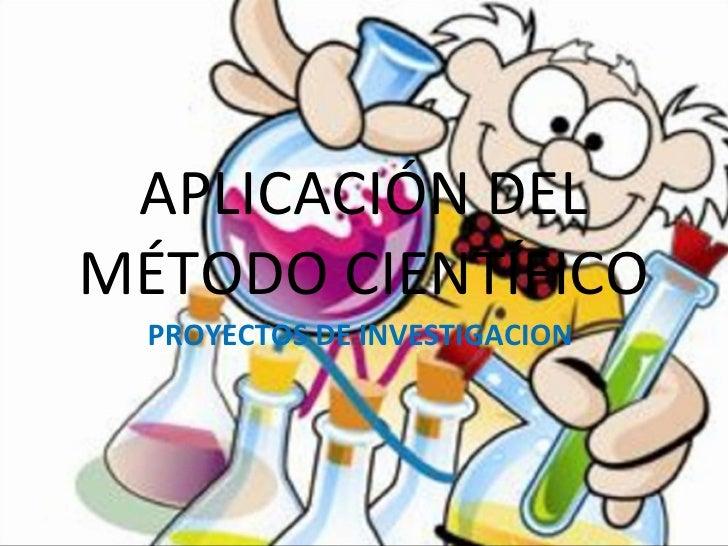 APLICACIÓN DELMÉTODO CIENTÍFICO  PROYECTOS DE INVESTIGACION