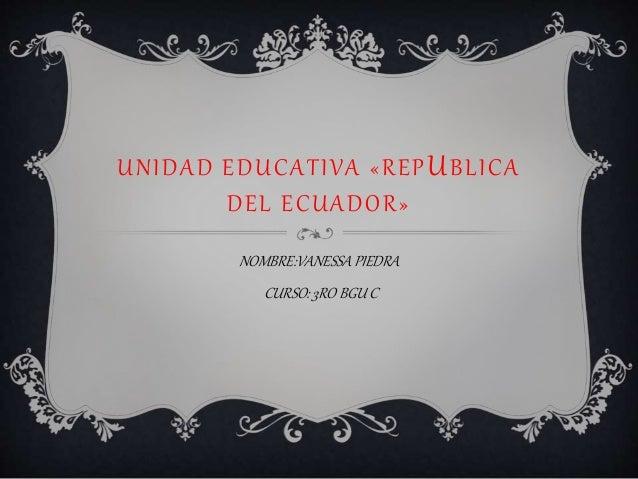 UNIDAD EDUCATIVA «REPUBLICA DEL ECUADOR» NOMBRE:VANESSAPIEDRA CURSO: 3RO BGU C