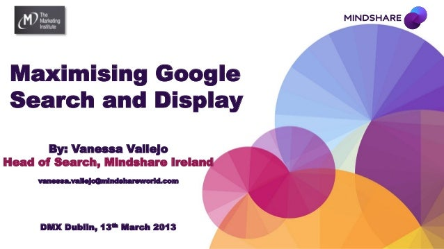 Maximising Google Search and Display       By: Vanessa VallejoHead of Search, Mindshare Ireland     vanessa.vallejo@mindsh...