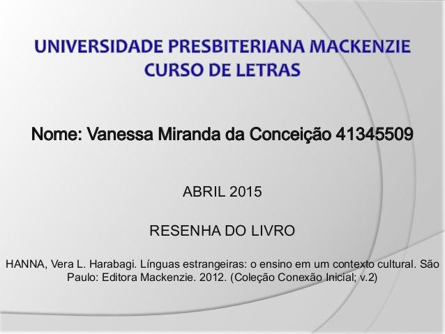 Nome: Vanessa Miranda da Conceição 41345509 ABRIL 2015 RESENHA DO LIVRO HANNA, Vera L. Harabagi. Línguas estrangeiras: o e...