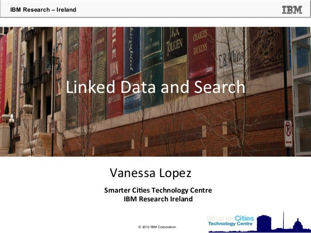 IBM Research – Ireland  Linked  Data  and  Search    Vanessa  Lopez   Smarter  Ci*es  Technology  Centre...