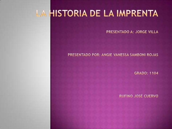 La historia de la imprentapresentado a: Jorge villapresentado por: angie Vanessa samboni rojasgrado: 1104Rufino José cuerv...