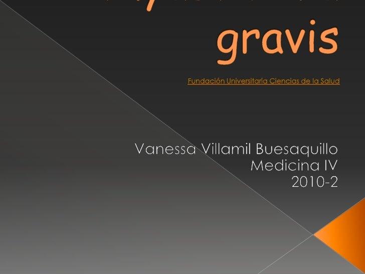Myasthenia gravisFundación Universitaria Ciencias de la Salud<br />Vanessa Villamil Buesaquillo <br />Medicina IV <br />20...