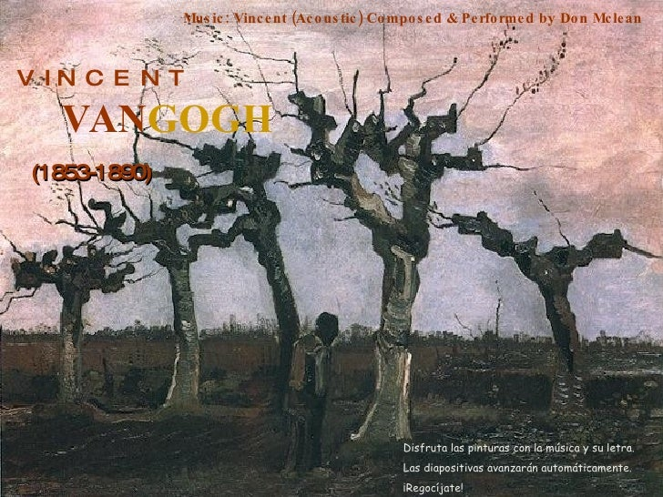 V  I N  C  E  N  T VAN GOGH (1853-1890) Music: Vincent (Acoustic) Composed & Performed by Don Mclean Disfruta las pinturas...