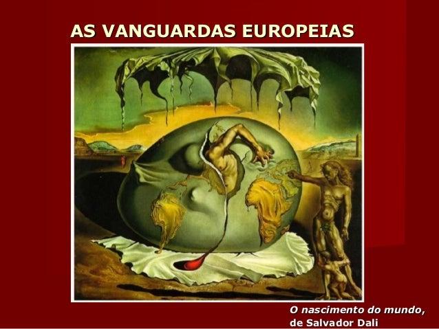 AS VANGUARDAS EUROPEIASAS VANGUARDAS EUROPEIAS O nascimento do mundoO nascimento do mundo,, de Salvador Dalide Salvador Da...