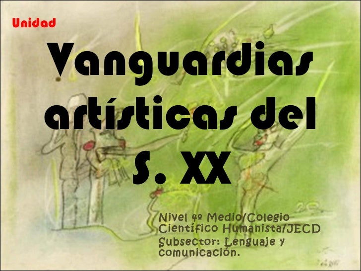 Vanguardias artísticas del S. XX Nivel 4º Medio/Colegio Científico Humanista/JECD Subsector: Lenguaje y comunicación. Unidad