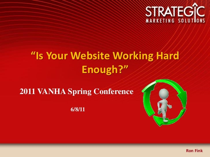 """Is Your Website Working Hard            Enough?""2011 VANHA Spring Conference            6/8/11                           ..."