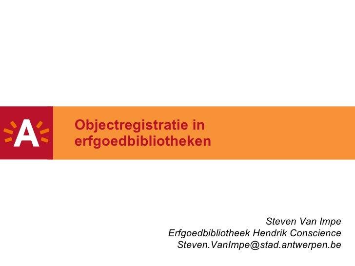 Objectregistratie in erfgoedbibliotheken Steven Van Impe Erfgoedbibliotheek Hendrik Conscience [email_address]