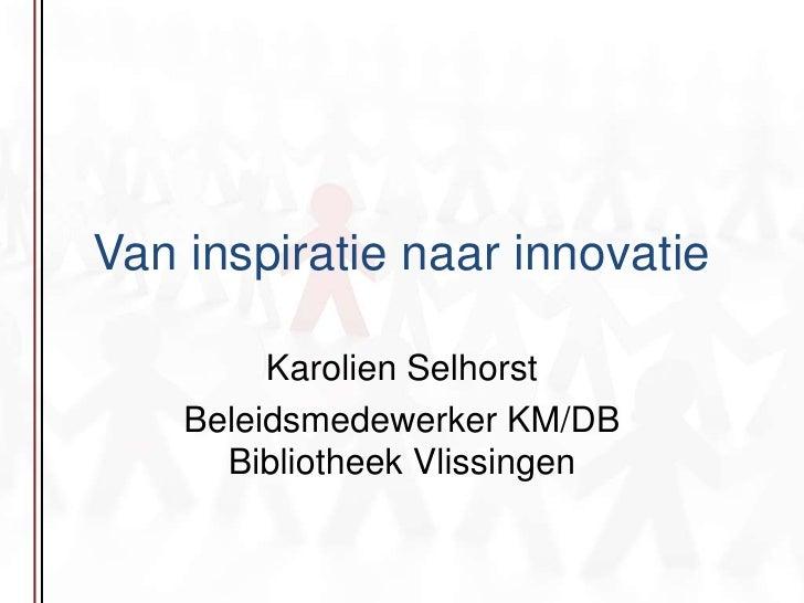 Van inspiratie naar innovatie<br />Karolien Selhorst<br />Beleidsmedewerker KM/DB Bibliotheek Vlissingen<br />